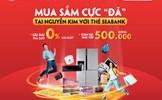 """Mua sắm cực """"đã"""" tại Nguyễn Kim với thẻ SeABank"""